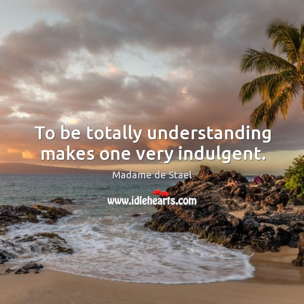 To be totally understanding makes one very indulgent. Image