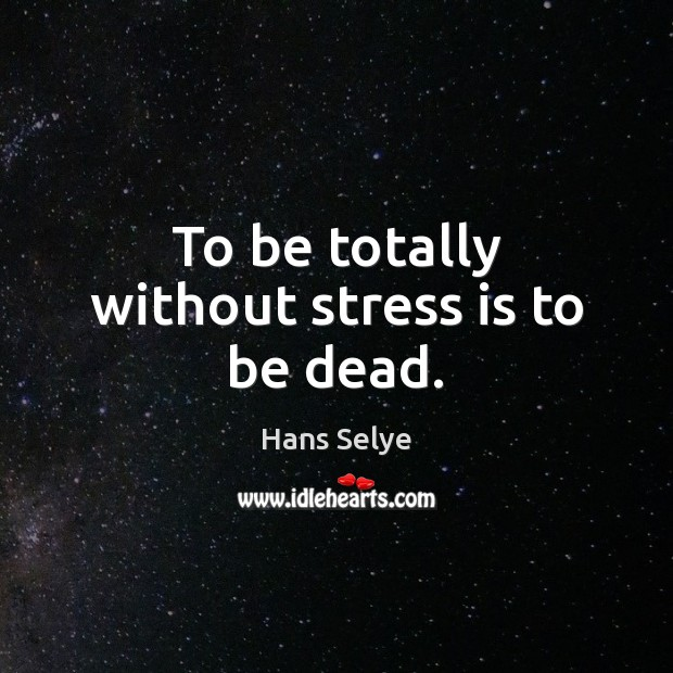 To be totally without stress is to be dead. Image