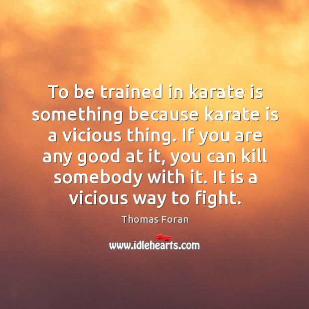 To be trained in karate is something because karate is a vicious thing. Image