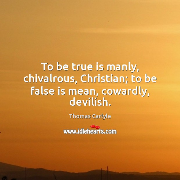 To be true is manly, chivalrous, Christian; to be false is mean, cowardly, devilish. Image
