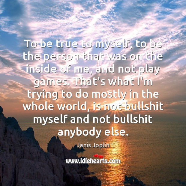 To be true to myself, to be the person that was on Janis Joplin Picture Quote