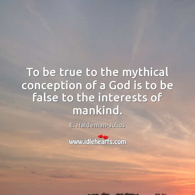 To be true to the mythical conception of a God is to be false to the interests of mankind. Image