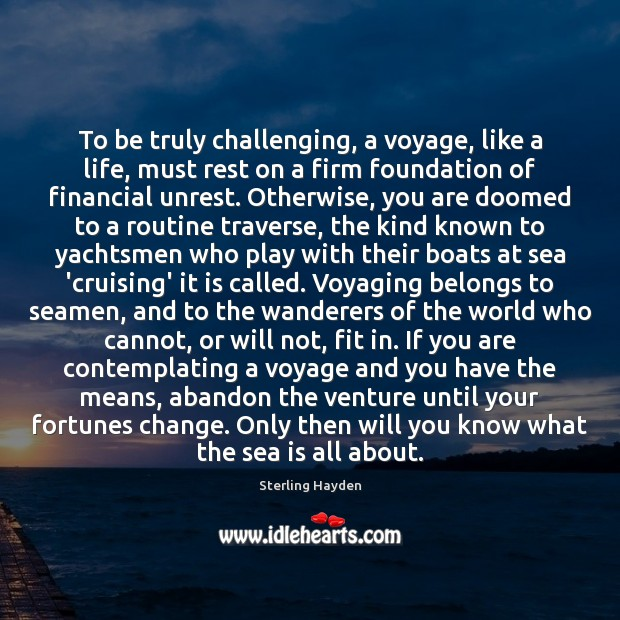 To be truly challenging, a voyage, like a life, must rest on Sea Quotes Image