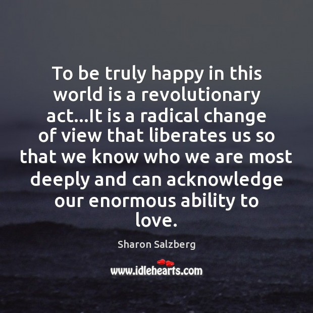 Image, To be truly happy in this world is a revolutionary act…It