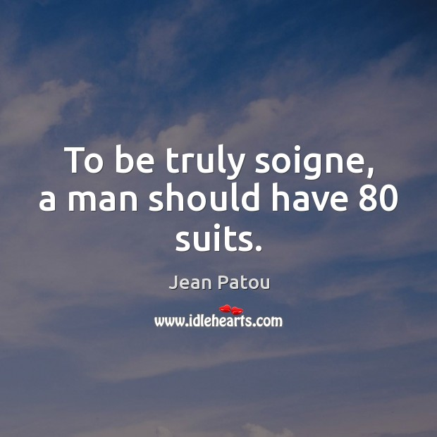 To be truly soigne, a man should have 80 suits. Image