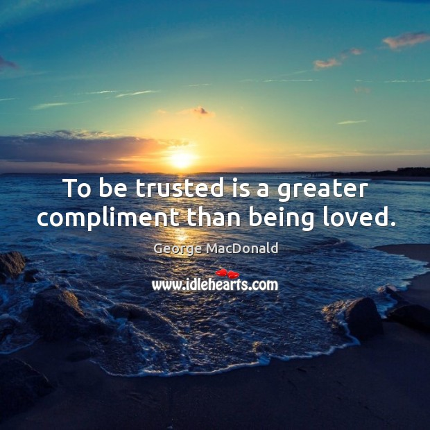To be trusted is a greater compliment than being loved. Image