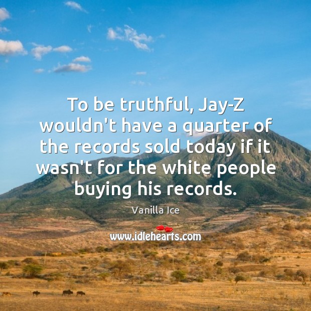Image, To be truthful, Jay-Z wouldn't have a quarter of the records sold