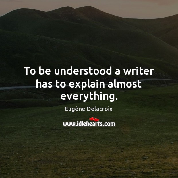 To be understood a writer has to explain almost everything. Eugène Delacroix Picture Quote