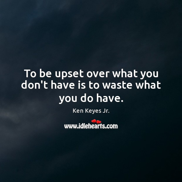To be upset over what you don't have is to waste what you do have. Image