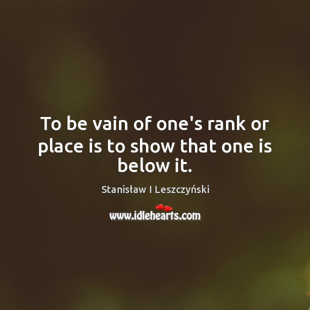 To be vain of one's rank or place is to show that one is below it. Image