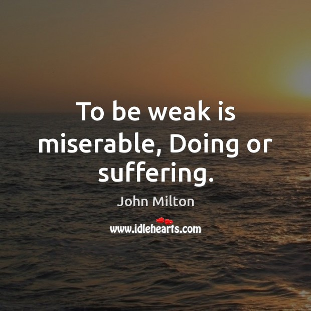 Image, To be weak is miserable, Doing or suffering.