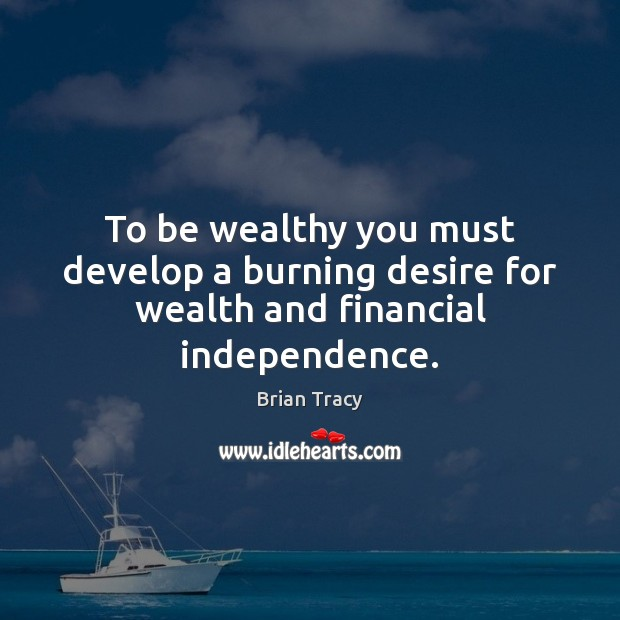 To be wealthy you must develop a burning desire for wealth and financial independence. Brian Tracy Picture Quote