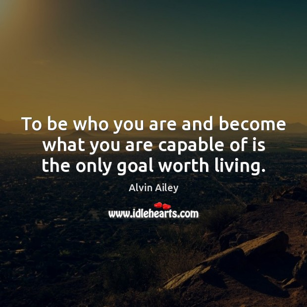 To be who you are and become what you are capable of is the only goal worth living. Alvin Ailey Picture Quote