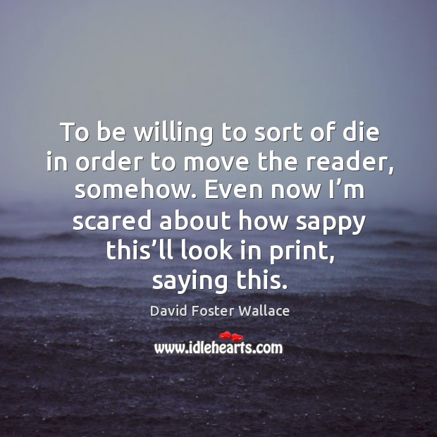 To be willing to sort of die in order to move the reader, somehow. Image