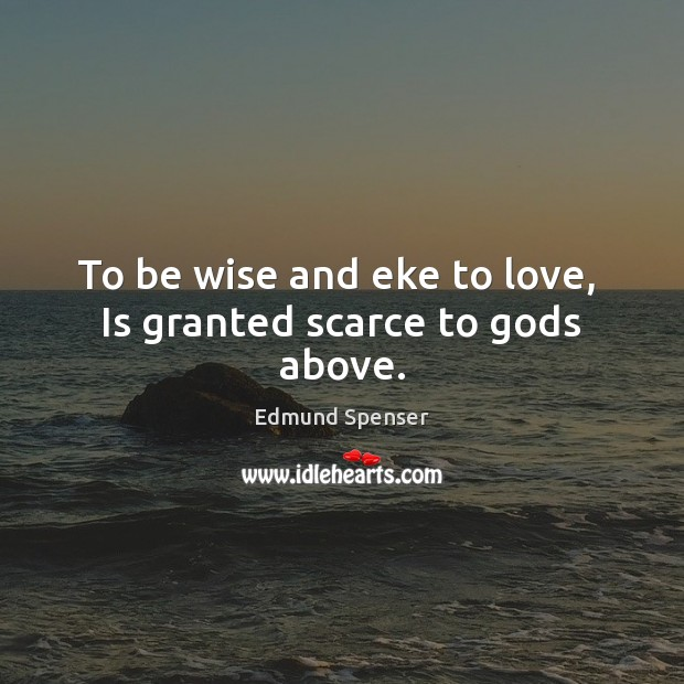 To be wise and eke to love,  Is granted scarce to Gods above. Image