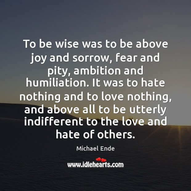 To be wise was to be above joy and sorrow, fear and Love and Hate Quotes Image