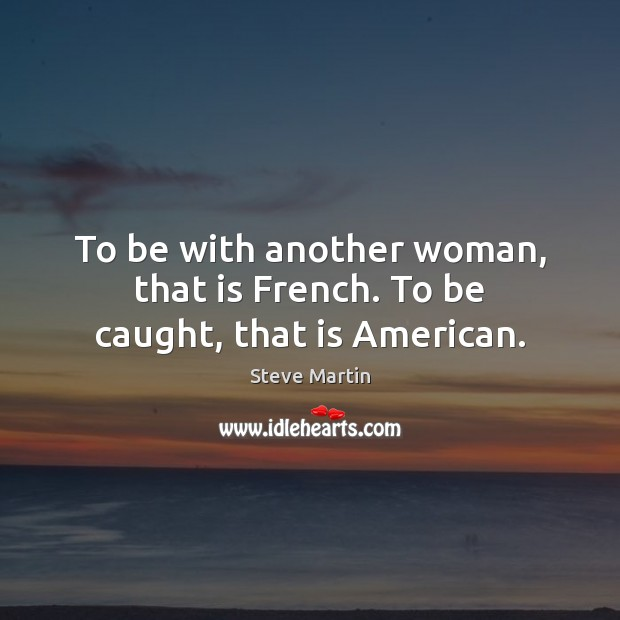 To be with another woman, that is French. To be caught, that is American. Steve Martin Picture Quote