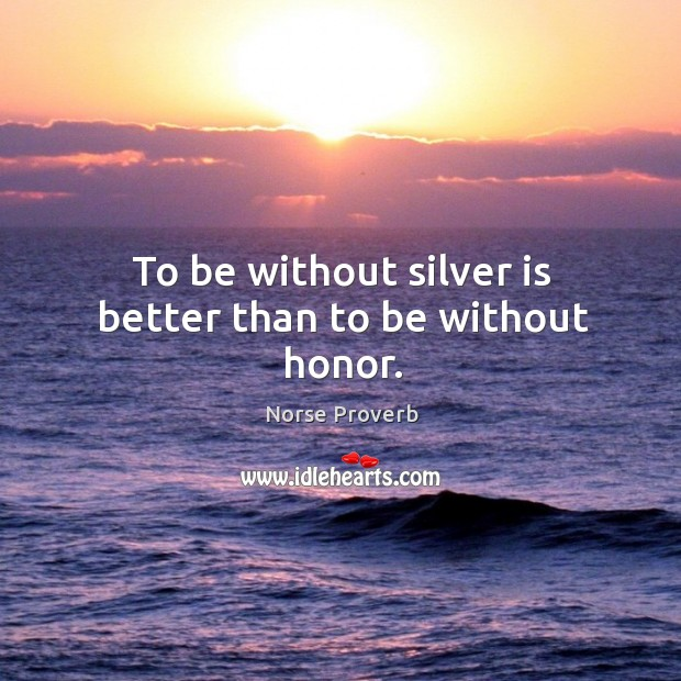 To be without silver is better than to be without honor. Norse Proverbs Image