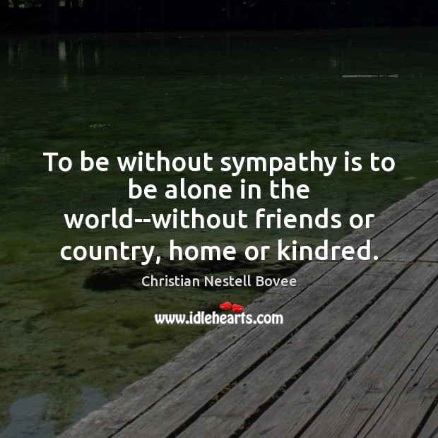 To be without sympathy is to be alone in the world–without friends Image