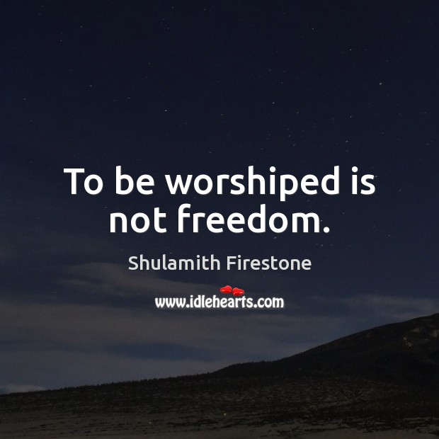To be worshiped is not freedom. Image