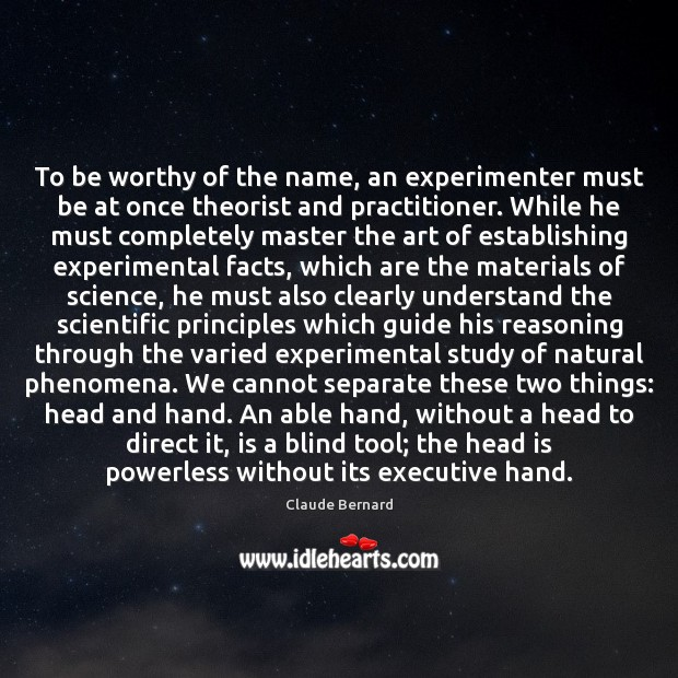 To be worthy of the name, an experimenter must be at once Image