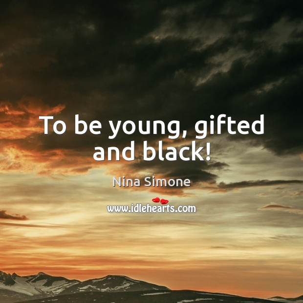 To be young, gifted and black! Nina Simone Picture Quote