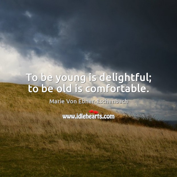 Image, To be young is delightful; to be old is comfortable.