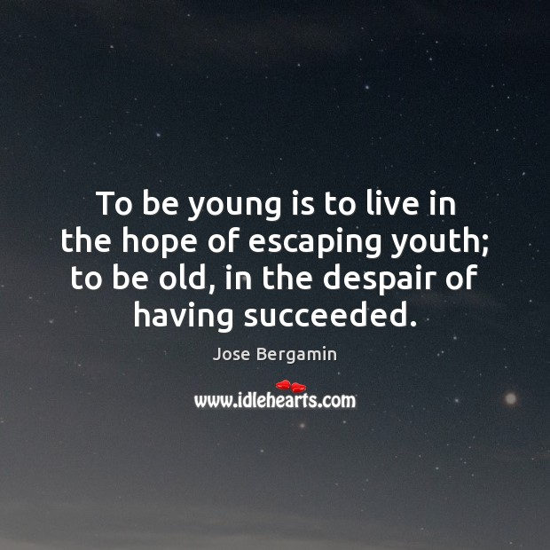 To be young is to live in the hope of escaping youth; Image