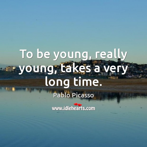 Image, To be young, really young, takes a very long time.