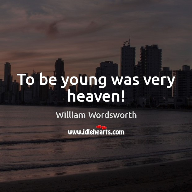 To be young was very heaven! William Wordsworth Picture Quote