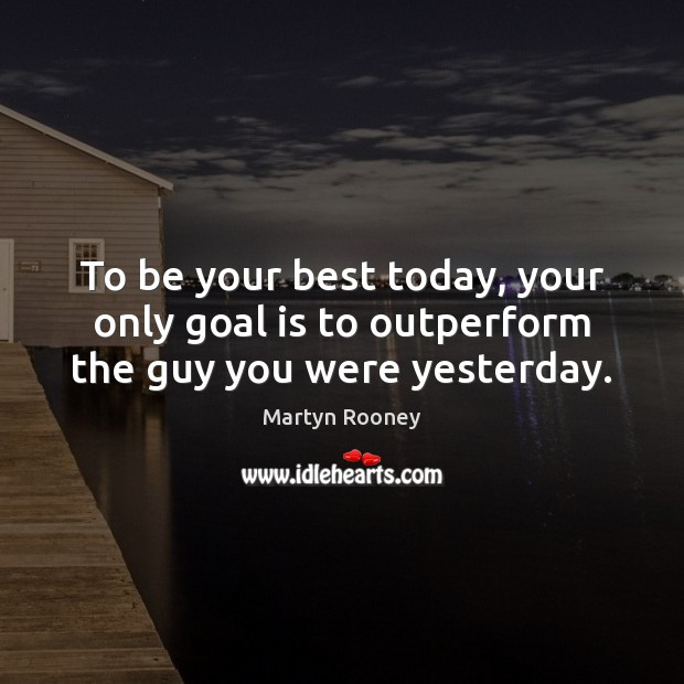 To be your best today, your only goal is to outperform the guy you were yesterday. Image