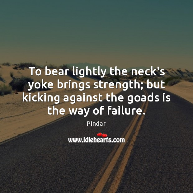 To bear lightly the neck's yoke brings strength; but kicking against the Pindar Picture Quote