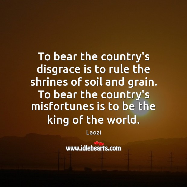 To bear the country's disgrace is to rule the shrines of soil Laozi Picture Quote