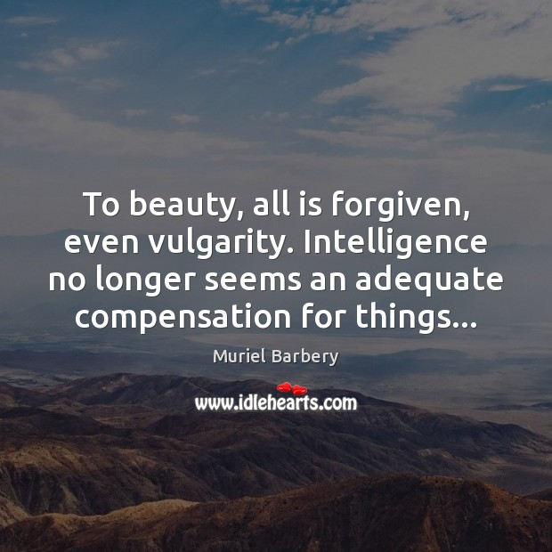 To beauty, all is forgiven, even vulgarity. Intelligence no longer seems an Muriel Barbery Picture Quote