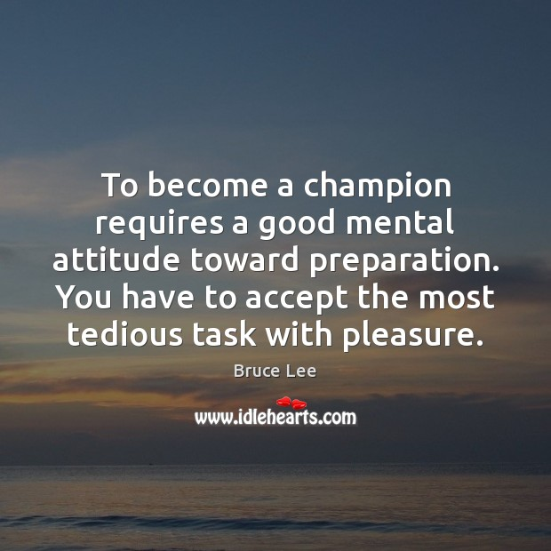 To become a champion requires a good mental attitude toward preparation. You Image