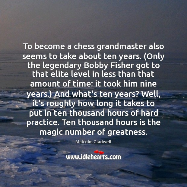 To become a chess grandmaster also seems to take about ten years. ( Malcolm Gladwell Picture Quote