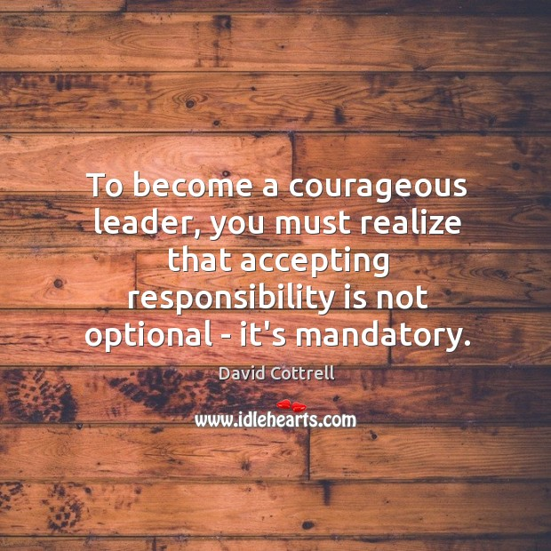 To become a courageous leader, you must realize that accepting responsibility is Image