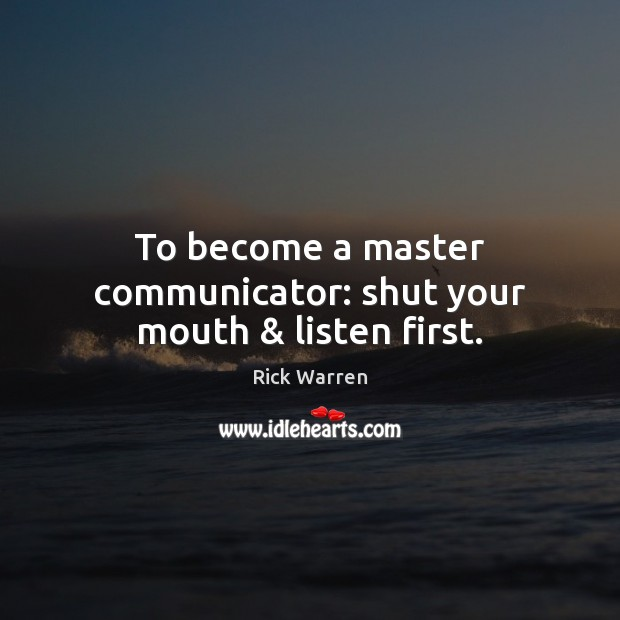 To become a master communicator: shut your mouth & listen first. Rick Warren Picture Quote