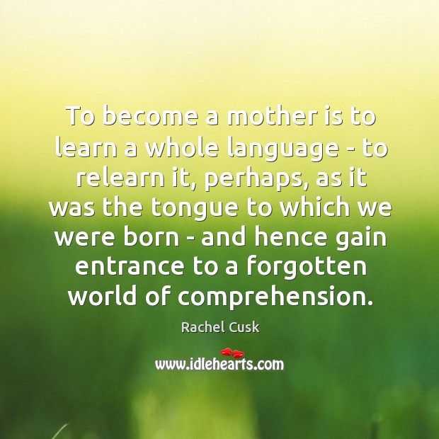 To become a mother is to learn a whole language – to Rachel Cusk Picture Quote