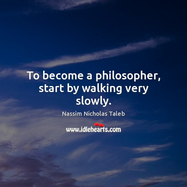 Image, To become a philosopher, start by walking very slowly.