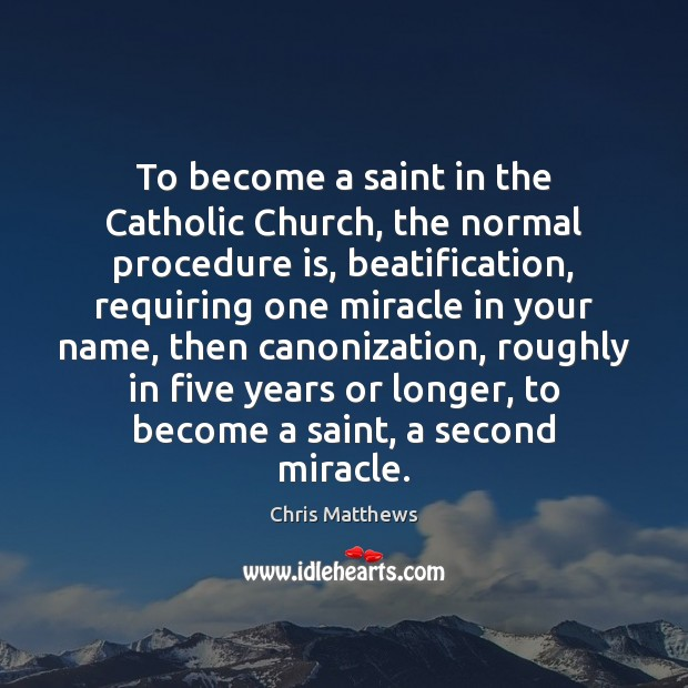 To become a saint in the Catholic Church, the normal procedure is, Image
