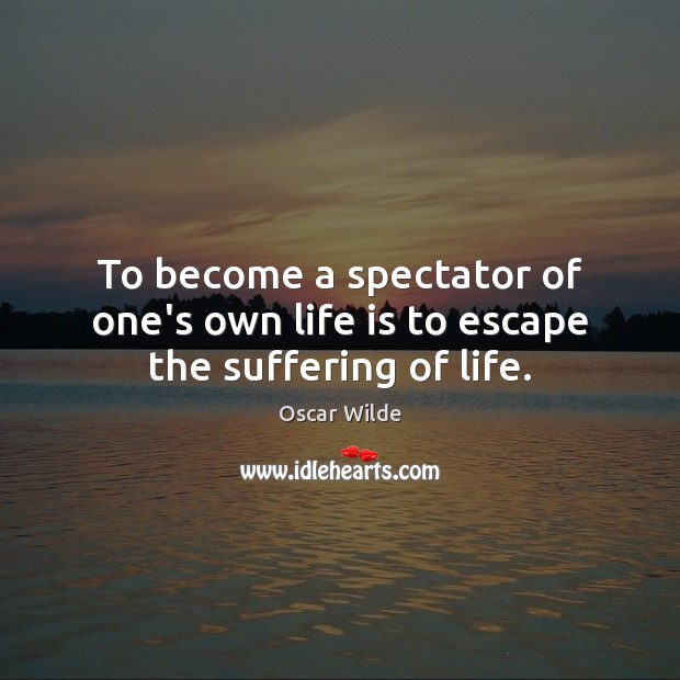 Image, To become a spectator of one's own life is to escape the suffering of life.
