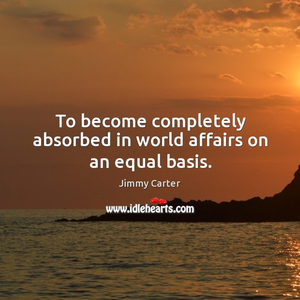To become completely absorbed in world affairs on an equal basis. Image