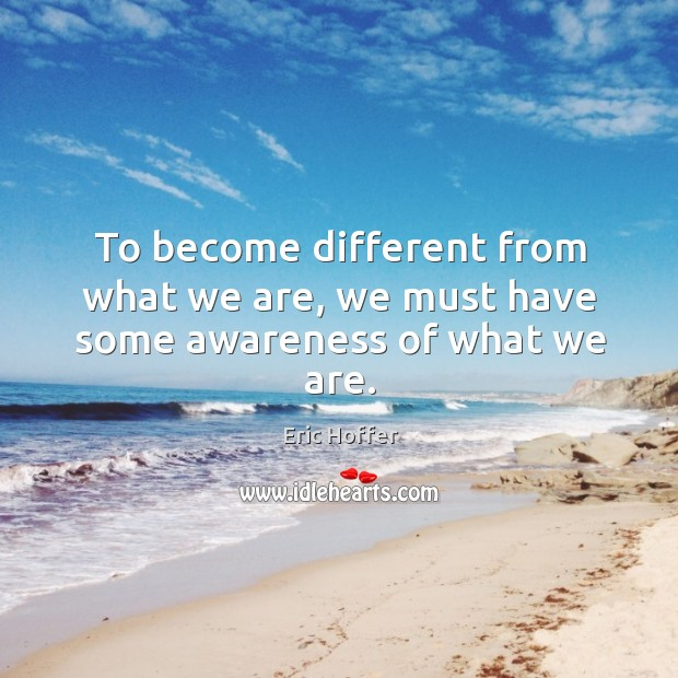 To become different from what we are, we must have some awareness of what we are. Image