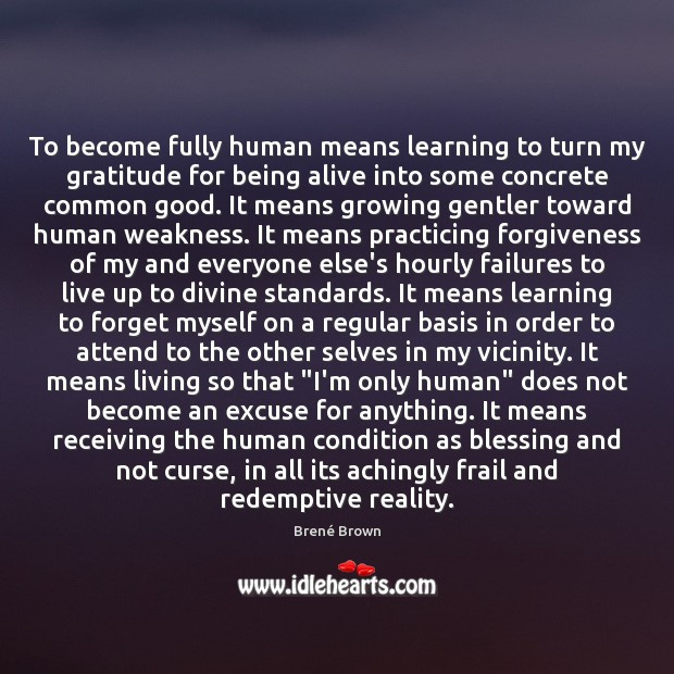To become fully human means learning to turn my gratitude for being Brené Brown Picture Quote