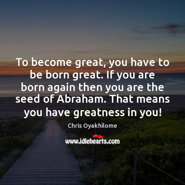To become great, you have to be born great. If you are Chris Oyakhilome Picture Quote