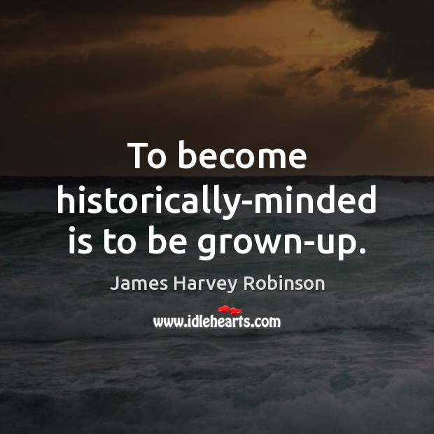 To become historically-minded is to be grown-up. Image