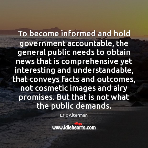 To become informed and hold government accountable, the general public needs to Eric Alterman Picture Quote
