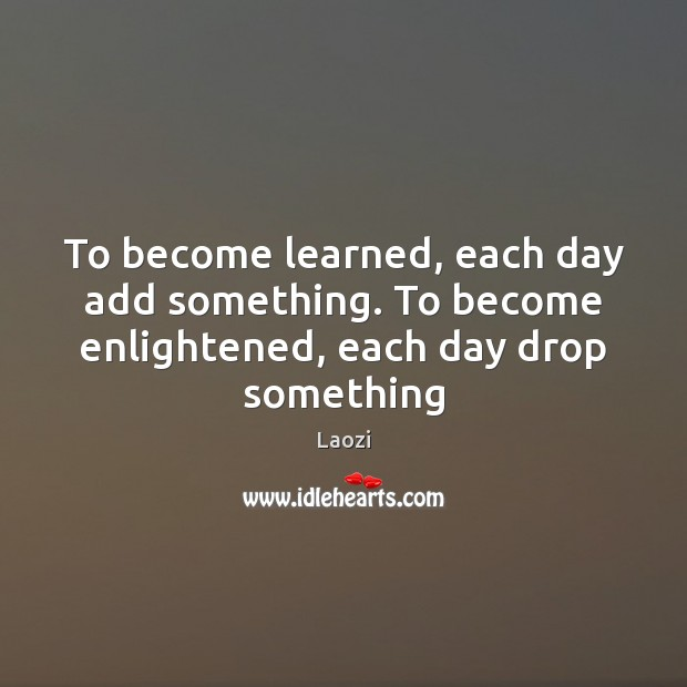 Image, To become learned, each day add something. To become enlightened, each day drop something