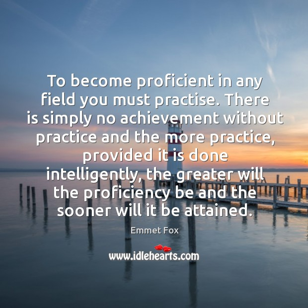 To become proficient in any field you must practise. There is simply Emmet Fox Picture Quote